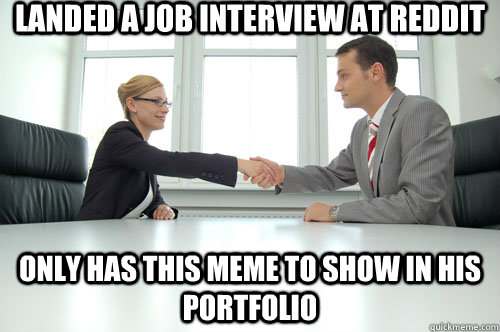 Landed a job interview at reddit Only has this meme to show in his portfolio