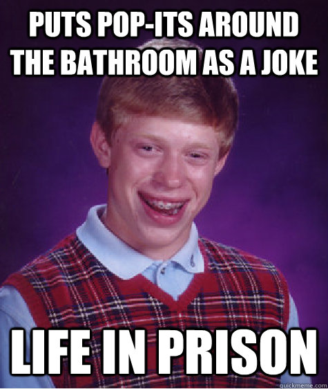 Puts pop-its around the bathroom as a joke life in prison - Puts pop-its around the bathroom as a joke life in prison  Bad Luck Brian
