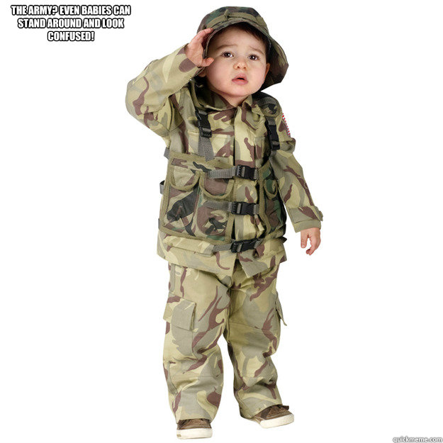 4d9abf89a THE ARMY? EVEN BABIES CAN STAND AROUND AND LOOK CONFUSED! - Misc ...