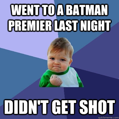 went to a batman premier last night didn't get shot  - went to a batman premier last night didn't get shot   Success Kid