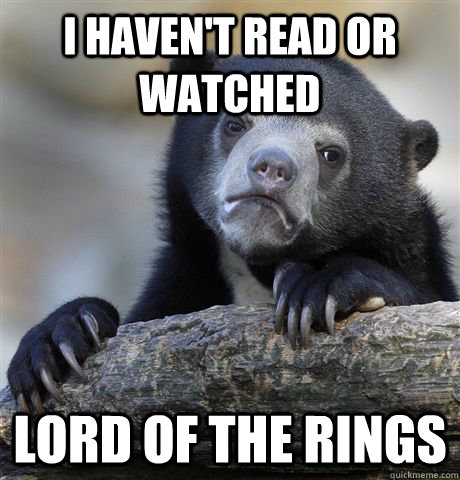 I haven't read or watched Lord of the Rings  Confession Bear