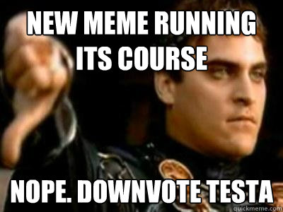 New meme running its course Nope. Downvote Testa - New meme running its course Nope. Downvote Testa  Downvoting Roman