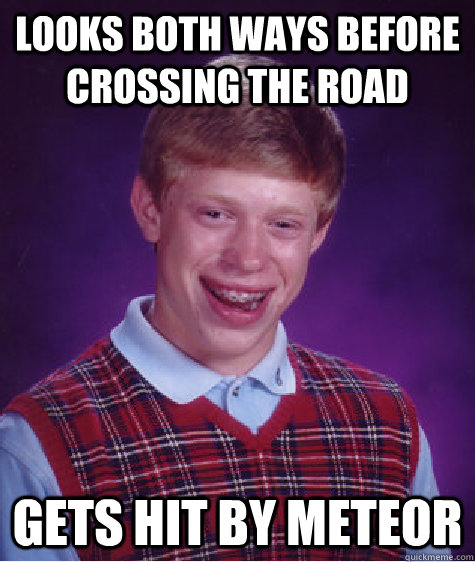 Looks both ways before crossing the road Gets hit by meteor - Looks both ways before crossing the road Gets hit by meteor  Badluckbrian