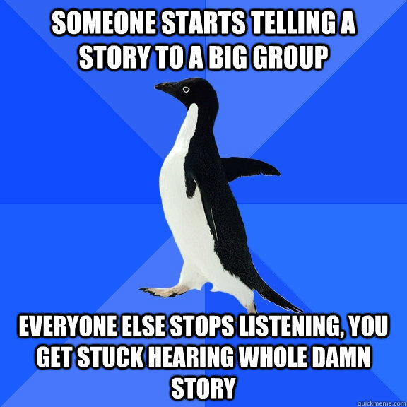 someone starts telling a   story to a big group everyone else stops listening, you get stuck hearing whole damn story - someone starts telling a   story to a big group everyone else stops listening, you get stuck hearing whole damn story  Socially Awkward Penguin
