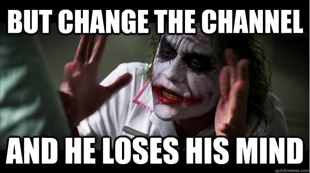 But change the channel AND he LOSES his MIND - But change the channel AND he LOSES his MIND  Joker Mind Loss