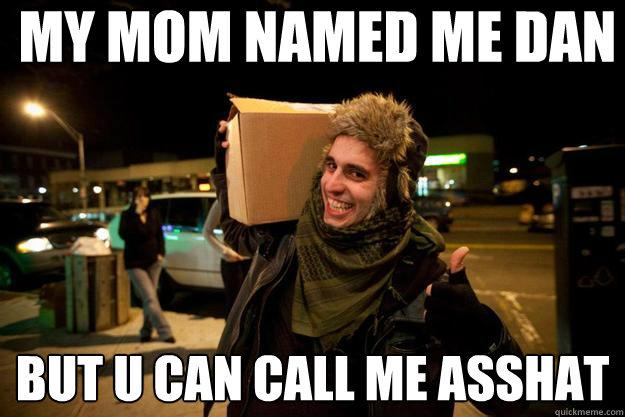 my mom named me dan but u can call me asshat