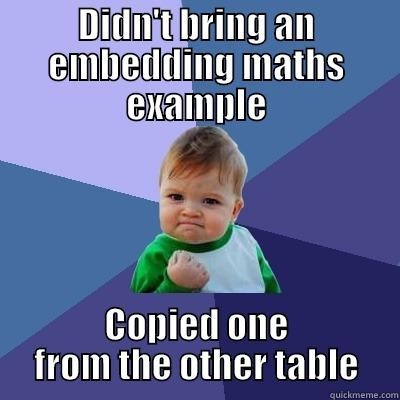 DIDN'T BRING AN EMBEDDING MATHS EXAMPLE COPIED ONE FROM THE OTHER TABLE Success Kid