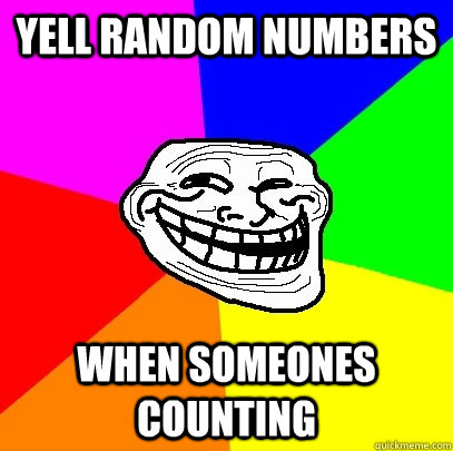 Yell random numbers When someones counting - Yell random numbers When someones counting  Troll Face