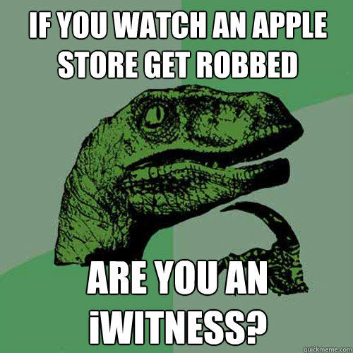 IF YOU WATCH AN APPLE STORE GET ROBBED ARE YOU AN iWITNESS? - IF YOU WATCH AN APPLE STORE GET ROBBED ARE YOU AN iWITNESS?  Philosoraptor