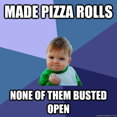 Made pizza rolls none of them busted open - Made pizza rolls none of them busted open  Success Kid