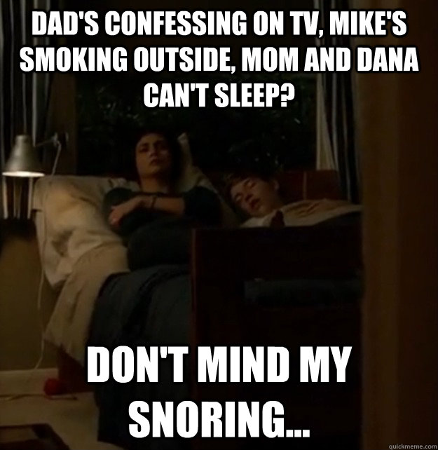 Dad's confessing on TV, Mike's smoking outside, Mom and Dana can't sleep? Don't mind my snoring... - Dad's confessing on TV, Mike's smoking outside, Mom and Dana can't sleep? Don't mind my snoring...  Why Chris sucks.