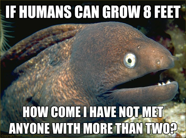 If humans can grow 8 feet How come i have not met anyone with more than two? - If humans can grow 8 feet How come i have not met anyone with more than two?  Bad Joke Eel