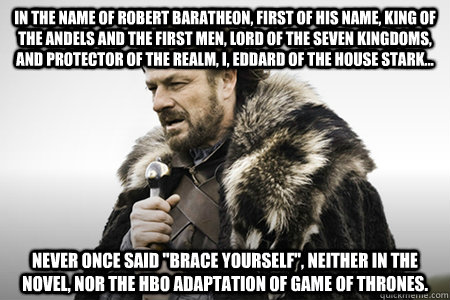 In the name of Robert Baratheon, first of his name, king of the Andels and the First Men, Lord of the Seven Kingdoms, and Protector of the Realm, I, Eddard of the house Stark... Never once said