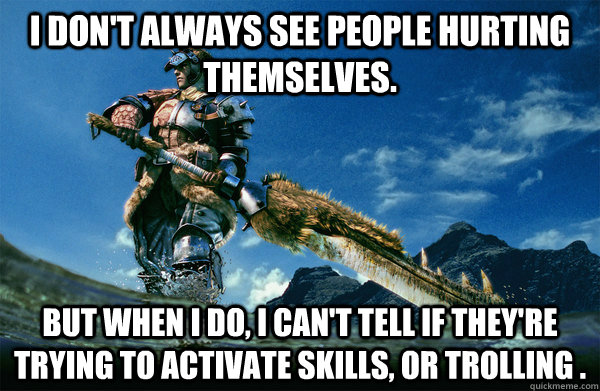 I don't always see people hurting themselves. but when i do, i can't tell if they're trying to activate skills, or trolling .
