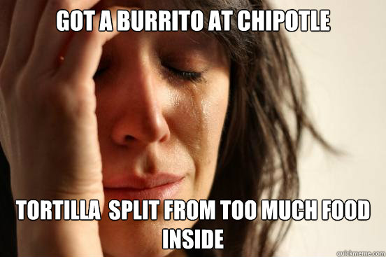 Got a burrito at chipotle Tortilla  split from too much food inside - Got a burrito at chipotle Tortilla  split from too much food inside  First World Problems