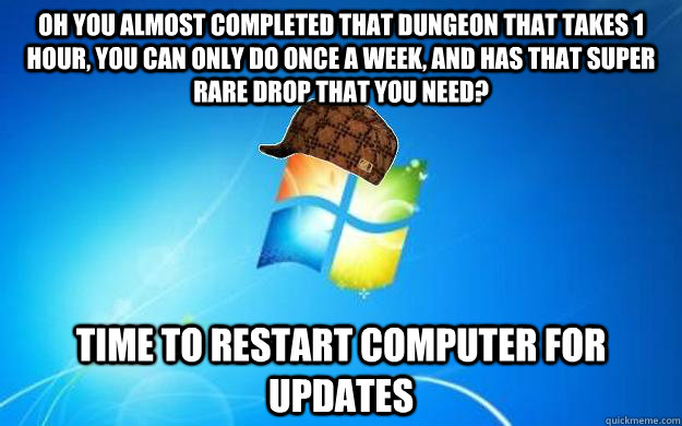 Oh you almost completed that dungeon that takes 1 hour, you can only do once a week, and has that super rare drop that you need? time to restart computer for updates - Oh you almost completed that dungeon that takes 1 hour, you can only do once a week, and has that super rare drop that you need? time to restart computer for updates  Scumbag windows