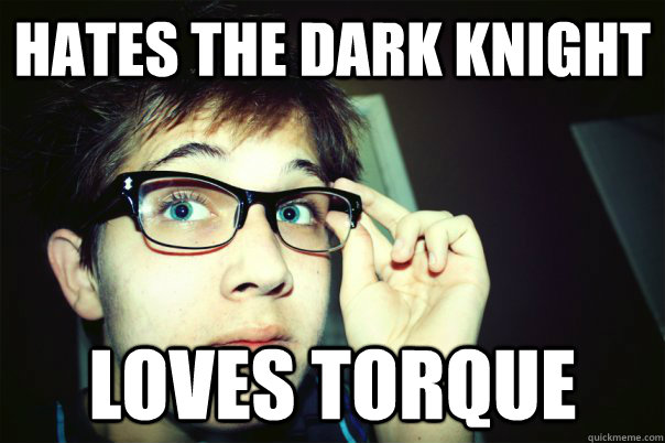HATES THE DARK KNIGHT LOVES TORQUE
