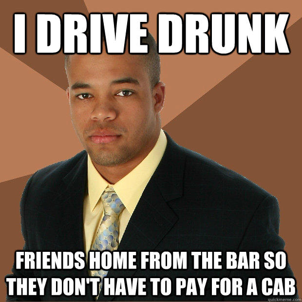 I drive drunk Friends home from the bar so they don't have to pay for a cab - I drive drunk Friends home from the bar so they don't have to pay for a cab  Successful Black Man