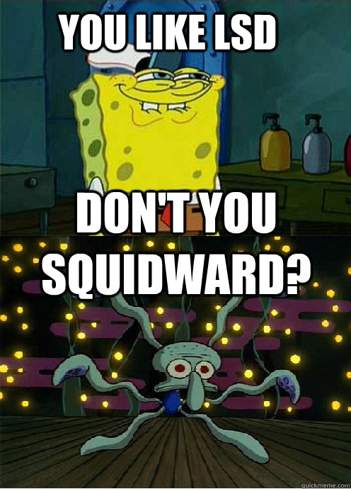 You like LSD   don't you squidward? - You like LSD   don't you squidward?  Misc