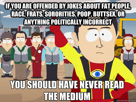 if you are offended by jokes about fat people, race, frats, sororities, poop, buttsex, or anything politically incorrect you should have never read the medium - if you are offended by jokes about fat people, race, frats, sororities, poop, buttsex, or anything politically incorrect you should have never read the medium  Captain Hindsight