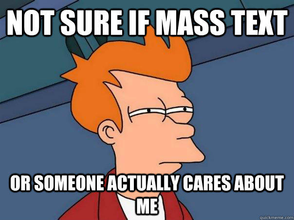 not sure if mass text or someone actually cares about me - not sure if mass text or someone actually cares about me  Futurama Fry