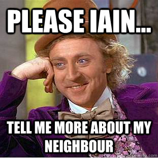 Please Iain... Tell me more about my neighbour  Condescending Wonka