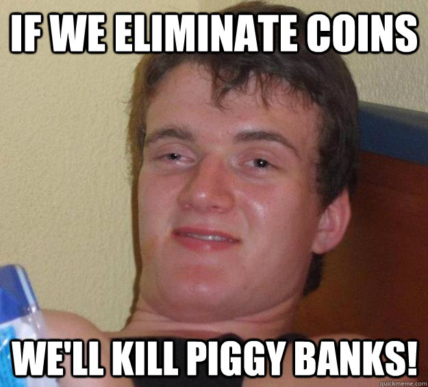 If we eliminate coins We'll kill piggy banks! - If we eliminate coins We'll kill piggy banks!  10 Guy