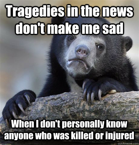 Tragedies in the news don't make me sad When I don't personally know anyone who was killed or injured - Tragedies in the news don't make me sad When I don't personally know anyone who was killed or injured  Confession Bear