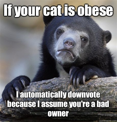 If your cat is obese  I automatically downvote because I assume you're a bad owner  - If your cat is obese  I automatically downvote because I assume you're a bad owner   Misc