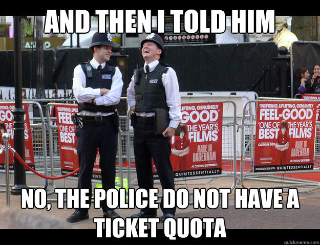 And then I told him No, the police do not have a ticket quota - And then I told him No, the police do not have a ticket quota  Misc