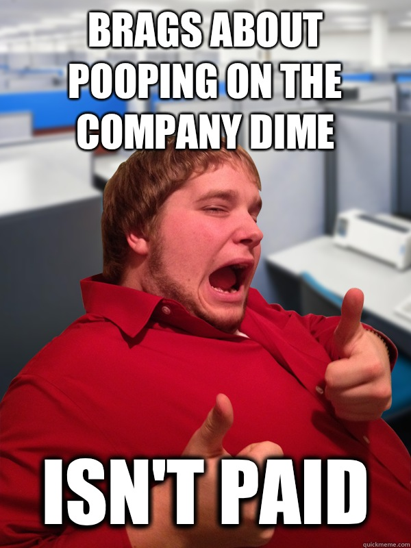 Brags about pooping on the company dime Isn't paid