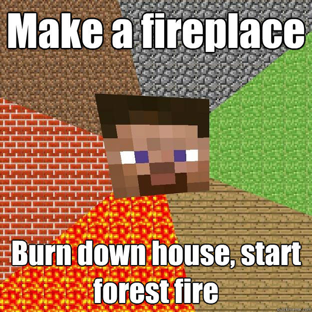 Make a fireplace  Burn down house, start forest fire  Minecraft