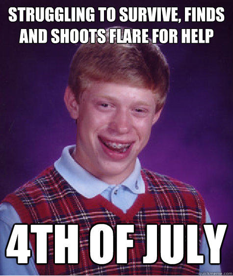 Struggling to survive, finds and shoots flare for help    4th of July     Bad Luck Brian