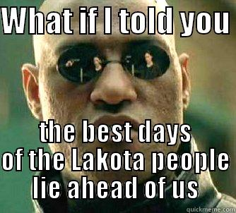 Not in the past  - WHAT IF I TOLD YOU  THE BEST DAYS OF THE LAKOTA PEOPLE LIE AHEAD OF US Matrix Morpheus