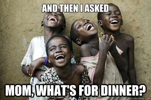 AND THEN I ASKED MOM, WHAT'S FOR DINNER?