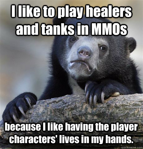 I like to play healers and tanks in MMOs because I like having the player characters' lives in my hands. - I like to play healers and tanks in MMOs because I like having the player characters' lives in my hands.  Confession Bear
