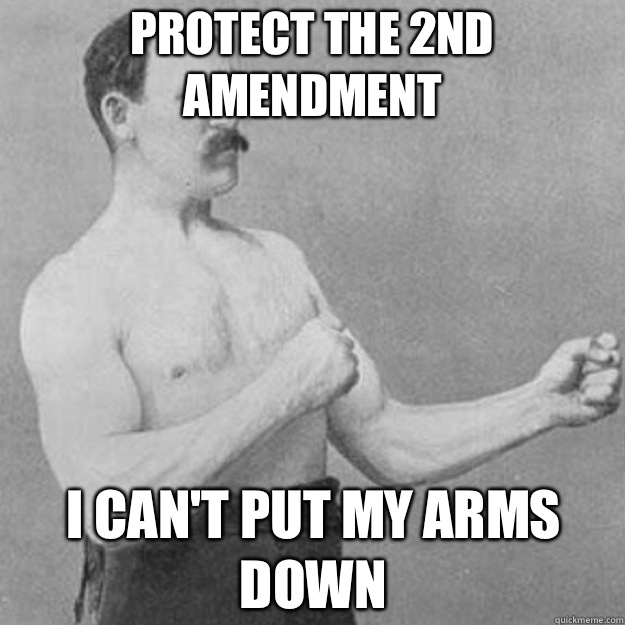 Protect the 2nd amendment I can't put my arms down - Protect the 2nd amendment I can't put my arms down  overly manly man