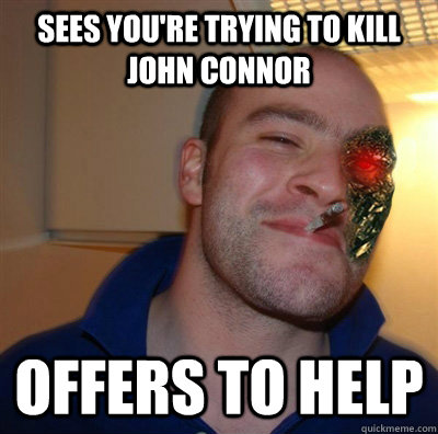 sees you're trying to kill john connor offers to help - sees you're trying to kill john connor offers to help  Misc