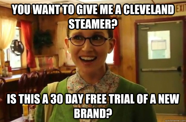 you want to give me a Cleveland steamer? is this a 30 day free trial of a new brand? - you want to give me a Cleveland steamer? is this a 30 day free trial of a new brand?  Sexually Oblivious Female