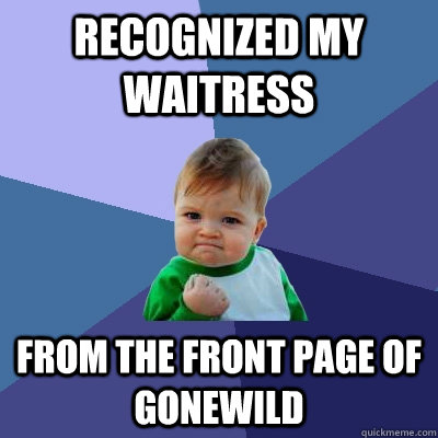 Recognized my waitress  from the front page of gonewild - Recognized my waitress  from the front page of gonewild  Success Kid