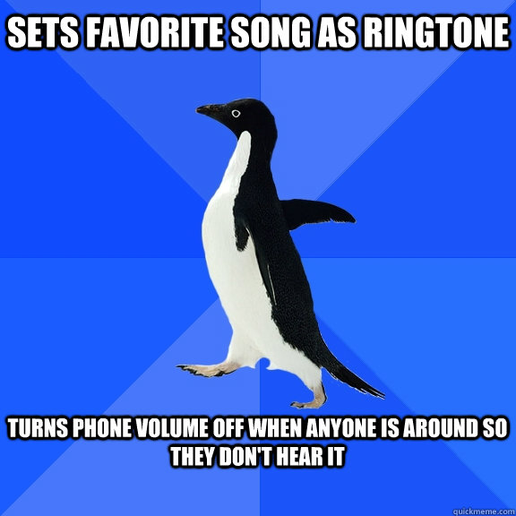 Sets favorite song as ringtone  turns phone volume off when anyone is around so they don't hear it  - Sets favorite song as ringtone  turns phone volume off when anyone is around so they don't hear it   Socially Awkward Penguin