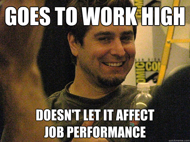Goes to work high doesn't let it affect job performance - Goes to work high doesn't let it affect job performance  Good Guy Tory Bellecci