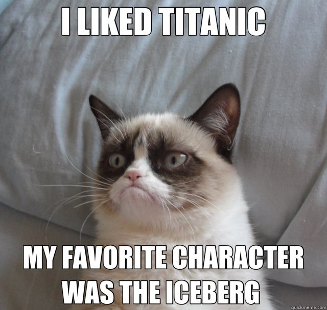 I LIKED TITANIC MY FAVORITE CHARACTER WAS THE ICEBERG  - I LIKED TITANIC MY FAVORITE CHARACTER WAS THE ICEBERG   Misc