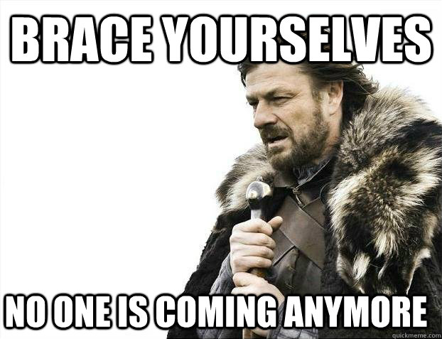 Brace Yourselves No one is coming anymore