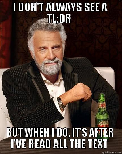 I DON'T ALWAYS SEE A TL;DR  BUT WHEN I DO, IT'S AFTER I'VE READ ALL THE TEXT