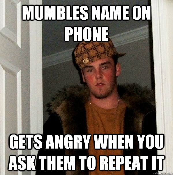 Mumbles name on phone gets angry when you ask them to repeat it - Mumbles name on phone gets angry when you ask them to repeat it  Scumbag Steve