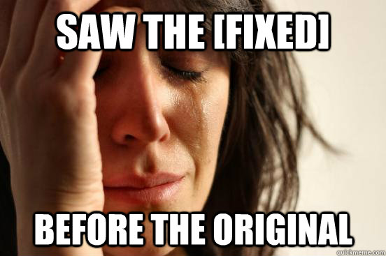 Saw the [fixed] before the original - Saw the [fixed] before the original  First World Problems