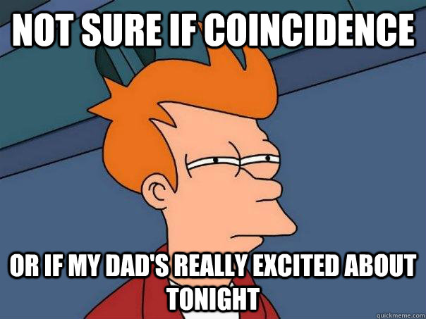 Not sure if Coincidence Or if My dad's really excited about tonight - Not sure if Coincidence Or if My dad's really excited about tonight  Futurama Fry