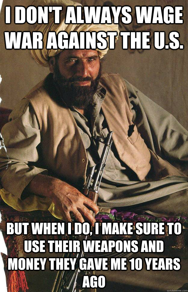 I don't always wage war against the U.S. But when I do, I make sure to use their weapons and money they gave me 10 years ago
