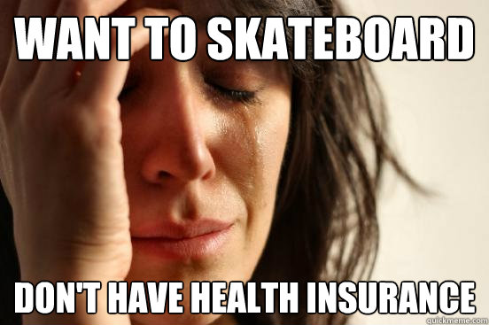 Want to skateboard Don't have health insurance  First World Problems
